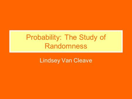 Probability: The Study of Randomness Lindsey Van Cleave.