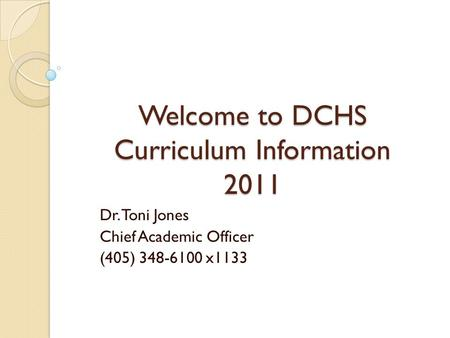 Welcome to DCHS Curriculum Information 2011 Dr. Toni Jones Chief Academic Officer (405) 348-6100 x1133.