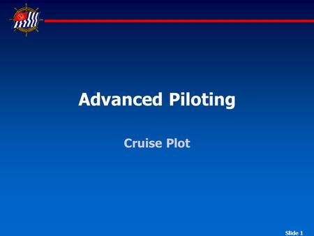 Slide 1 Advanced Piloting Cruise Plot. Advanced Piloting Cruise United States Power Squadrons ® Part I Question 1 Question 2 Question 3 Question 4 Question.