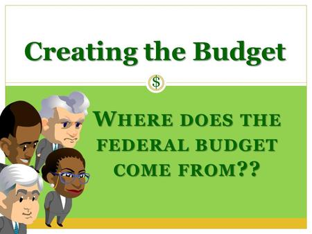 WHERE DOES THE FEDERAL BUDGET COME FROM?? Creating the Budget $