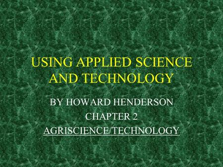 USING APPLIED SCIENCE AND TECHNOLOGY BY HOWARD HENDERSON CHAPTER 2 AGRISCIENCE/TECHNOLOGY.