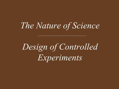 The Nature of Science Design of Controlled Experiments.