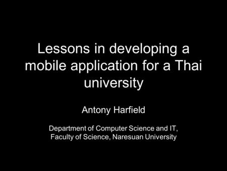 Lessons in developing a mobile application for a Thai university Antony Harfield Department of Computer Science and IT, Faculty of Science, Naresuan University.