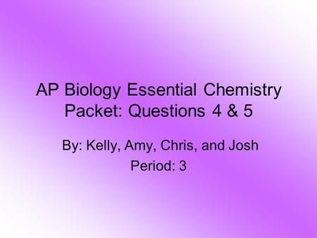 AP Biology Essential Chemistry Packet: Questions 4 & 5 By: Kelly, Amy, Chris, and Josh Period: 3.