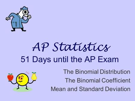 AP Statistics 51 Days until the AP Exam The Binomial Distribution The Binomial Coefficient Mean and Standard Deviation.