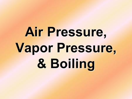 Air Pressure, Vapor Pressure, & Boiling. What is Air Pressure? It is the Force of all the air molecules around an object pushing on that object. More.