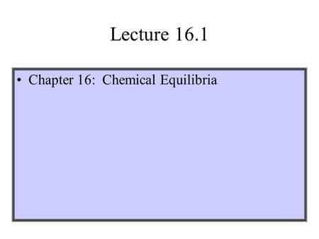 Lecture 16.1 Chapter 16: Chemical Equilibria. All chemical reactions are reversible, at least in principle. Equilibrium is a dynamic situation. It appears.