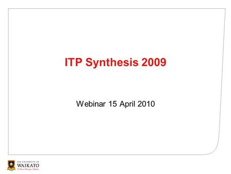 ITP Synthesis 2009 Webinar 15 April 2010. This presentation The process Key findings Challenges and opportunities 21/01/2014© THE UNIVERSITY OF WAIKATO.