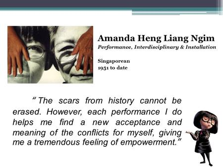 Amanda Heng Liang Ngim Performance, Interdisciplinary & Installation Singaporean 1951 to date The scars from history cannot be erased. However, each performance.