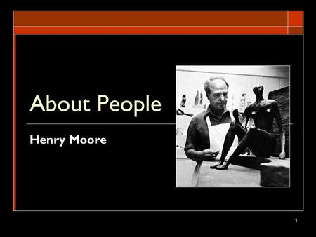 1 About People Henry Moore. 2 Enduring Understanding Students will understand that artworks do encapsulate the themes of identity and relationships in.