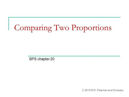 Comparing Two Proportions BPS chapter 20 © 2010 W.H. Freeman and Company.