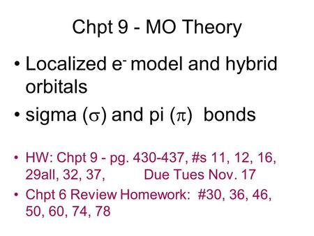 Chpt 9 - MO Theory Localized e - model and hybrid orbitals sigma ( ) and pi ( ) bonds HW: Chpt 9 - pg. 430-437, #s 11, 12, 16, 29all, 32, 37, Due Tues.