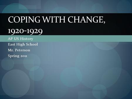 AP US History East High School Mr. Peterson Spring 2011 COPING WITH CHANGE, 1920-1929.