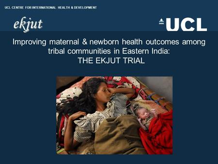 UCL DEPARTMENT OF GEOGRAPHY UCL CENTRE FOR INTERNATIONAL HEALTH & DEVELOPMENT Improving maternal & newborn health outcomes among tribal communities in.