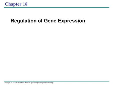 Copyright © 2005 Pearson Education, Inc. publishing as Benjamin Cummings Chapter 18 Regulation of Gene Expression.