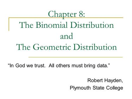 Chapter 8: The Binomial Distribution and The Geometric Distribution In God we trust. All others must bring data. Robert Hayden, Plymouth State College.