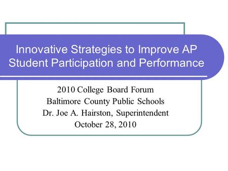 Innovative Strategies to Improve AP Student Participation and Performance 2010 College Board Forum Baltimore County Public Schools Dr. Joe A. Hairston,