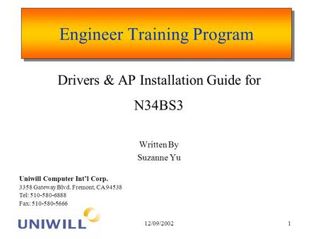 12/09/20021 Engineer Training Program Drivers & AP Installation Guide for N34BS3 Written By Suzanne Yu Uniwill Computer Intl Corp. 3358 Gateway Blvd. Fremont,