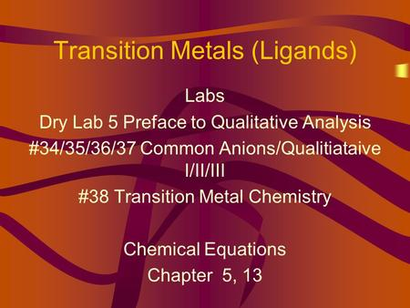 Transition Metals (Ligands) Labs Dry Lab 5 Preface to Qualitative Analysis #34/35/36/37 Common Anions/Qualitiataive I/II/III #38 Transition Metal Chemistry.