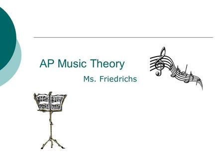 AP Music Theory Ms. Friedrichs. Course Overview AP Music Theory is designed for the music student who has an understanding of the fundamentals of music.