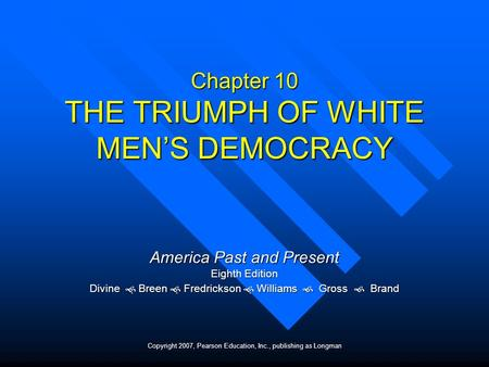 Chapter 10 THE TRIUMPH OF WHITE MENS DEMOCRACY America Past and Present Eighth Edition Divine Breen Fredrickson Williams Gross Brand Copyright 2007, Pearson.