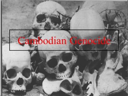 Cambodian Genocide.