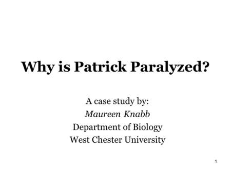 Why is Patrick Paralyzed? A case study by: Maureen Knabb Department of Biology West Chester University 1.