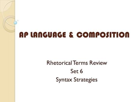 AP LANGUAGE & COMPOSITION Rhetorical Terms Review Set 6 Syntax Strategies.