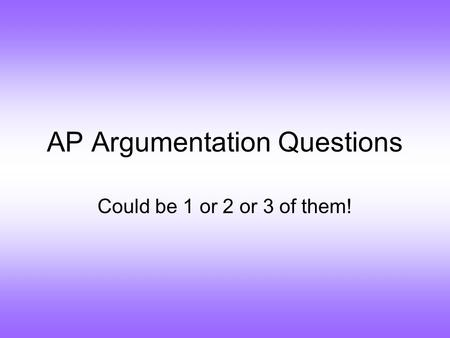 AP Argumentation Questions Could be 1 or 2 or 3 of them!