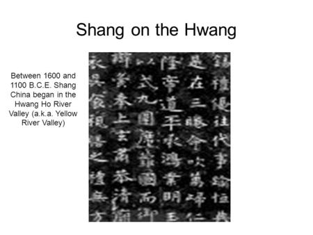 Shang on the Hwang Between 1600 and 1100 B.C.E. Shang China began in the Hwang Ho River Valley (a.k.a. Yellow River Valley)