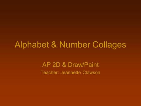 Alphabet & Number Collages AP 2D & Draw/Paint Teacher: Jeannette Clawson.