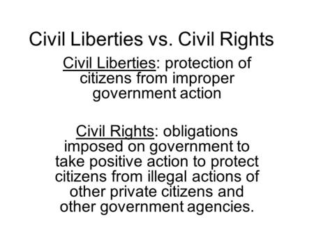 Civil Liberties vs. Civil Rights Civil Liberties: protection of citizens from improper government action Civil Rights: obligations imposed on government.