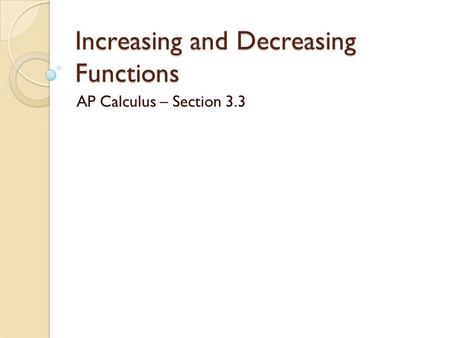 Increasing and Decreasing Functions AP Calculus – Section 3.3.