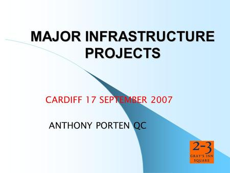 MAJOR INFRASTRUCTURE PROJECTS CARDIFF 17 SEPTEMBER 2007 ANTHONY PORTEN QC.