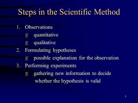 1 Steps in the Scientific Method 1.Observations quantitative quantitative qualitative qualitative 2.Formulating hypotheses possible explanation for the.
