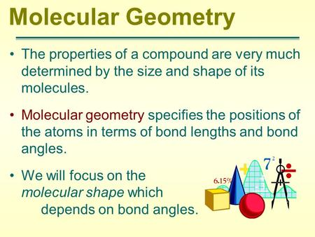 Molecular Geometry The properties of a compound are very much determined by the size and shape of its molecules. Molecular geometry specifies the positions.