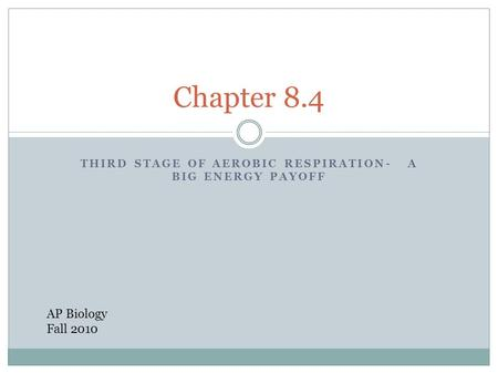 THIRD STAGE OF AEROBIC RESPIRATION- A BIG ENERGY PAYOFF Chapter 8.4 AP Biology Fall 2010.
