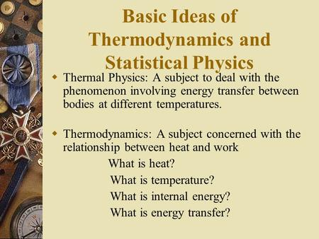 Basic Ideas of Thermodynamics and Statistical Physics Thermal Physics: A subject to deal with the phenomenon involving energy transfer between bodies at.