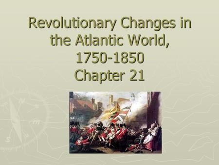 Revolutionary Changes in the Atlantic World, 1750-1850 Chapter 21.