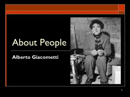 1 About People Alberto Giacometti. 2 Enduring Understanding Students will understand that artworks do encapsulate the themes of identity and relationships.