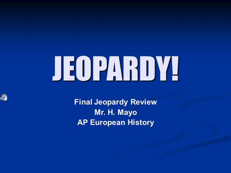 JEOPARDY! Final Jeopardy Review Mr. H. Mayo AP European History.