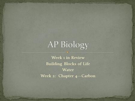 Week 1 in Review Building Blocks of Life Water Week 2: Chapter 4Carbon.