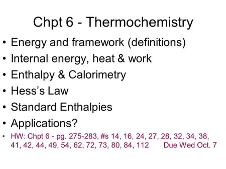 Chpt 6 - Thermochemistry Energy and framework (definitions) Internal energy, heat & work Enthalpy & Calorimetry Hesss Law Standard Enthalpies Applications?