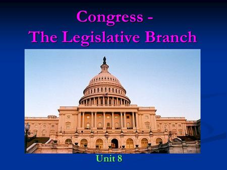 Congress - The Legislative Branch Congress - The Legislative Branch Unit 8 Unit 8.