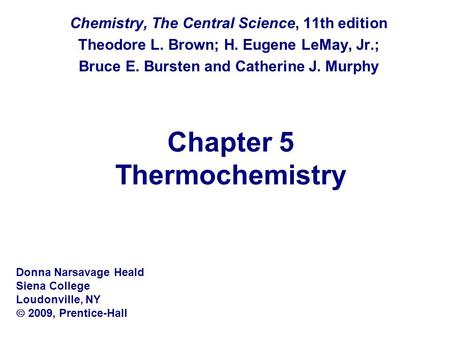 Chapter 5 Thermochemistry Chemistry, The Central Science, 11th edition Theodore L. Brown; H. Eugene LeMay, Jr.; Bruce E. Bursten and Catherine J. Murphy.