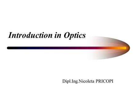 Introduction in Optics Dipl.Ing.Nicoleta PRICOPI.