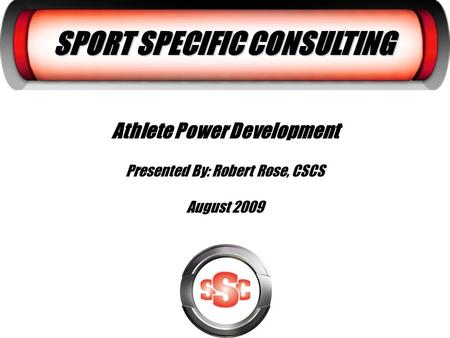 SPORT SPECIFIC CONSULTING Athlete Power Development Presented By: Robert Rose, CSCS August 2009.