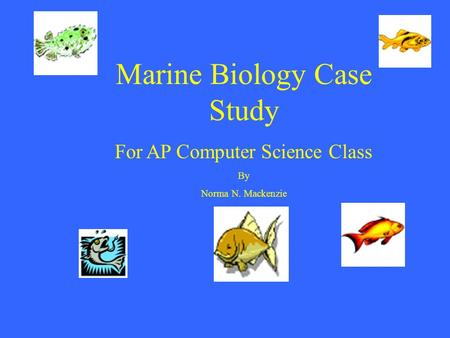 Marine Biology Case Study For AP Computer Science Class By Norma N. Mackenzie.