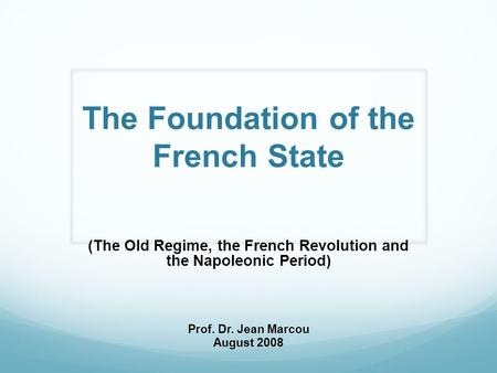 The Foundation of the French State (The Old Regime, the French Revolution and the Napoleonic Period) Prof. Dr. Jean Marcou August 2008.