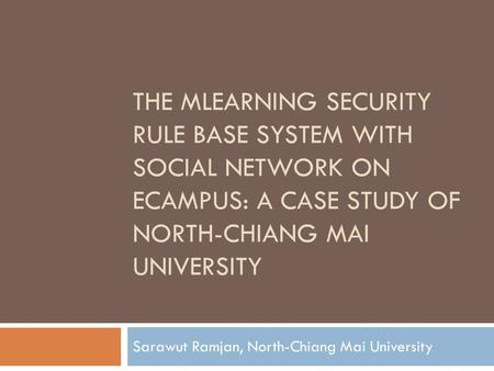 THE MLEARNING SECURITY RULE BASE SYSTEM WITH SOCIAL NETWORK ON ECAMPUS: A CASE STUDY OF NORTH-CHIANG MAI UNIVERSITY Sarawut Ramjan, North-Chiang Mai University.